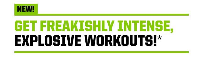 NEW! Get Freakishly Intense, Explosive Workouts!*