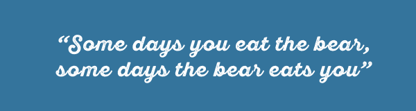 Some days you eat the bear, some days the bear eats you.