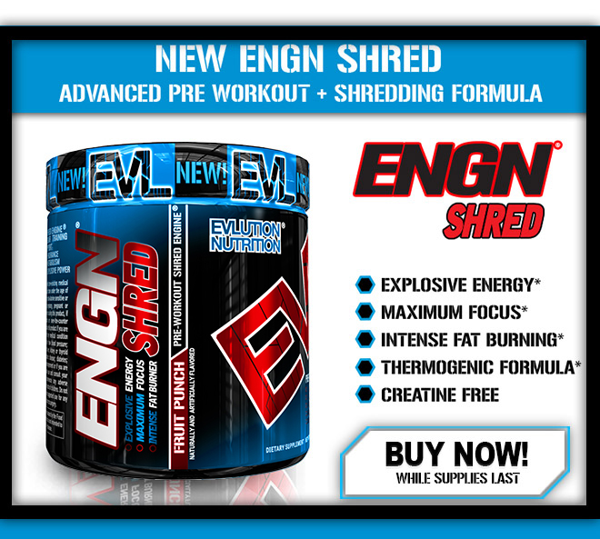 NEW ENGN SHRED. Advanced Pre-Workout + Shredding Formula. ENGN SHRED. Explosive Energy*, Maximum Focus*, Intense Fat Burning*, Thermogenic Formula*, Creatine Free*. Buy Now While Supplies Last.