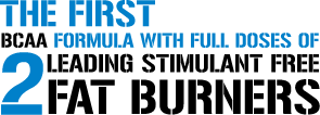 The First BCAA Formula with Full Doses of 2 Leading Stimulant Free Fat Burners.