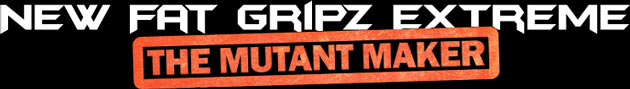 New Fat Gripz Extreme - The Mutant Maker