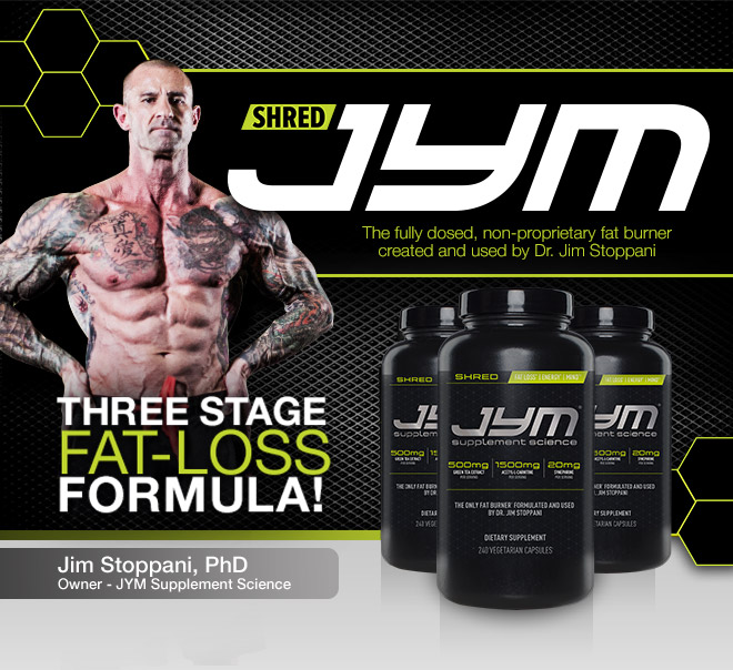 Shred JYM. The fully dose, non proprietary fat burner created and used by Dr. Jim Stoppani. Three Stage Fat-Loss formula!