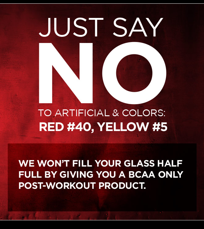 Just Say NO To Artificial Colors: Red #40, Yellow #5. We won't fill your glass half full by giving you a bcaa only post-workout product.