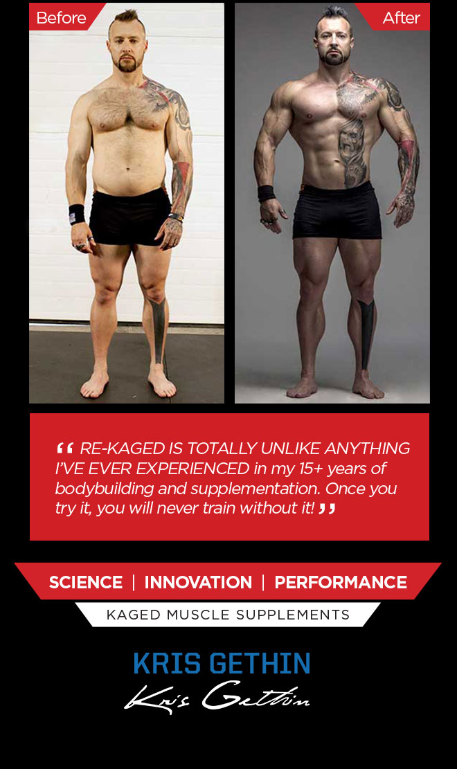 RE-KAGED is totally unlike anything I've ever experienced in my 15+ years of bodybuilding and supplementation. Once you try it, you will never train without it! Science. Innovation. Performance. Kaged Muscle Supplements. Kris Gethin.