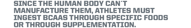 Since the human body can't manufacture them, athletes must ingest BCAA's through specific foods or through supplementation.