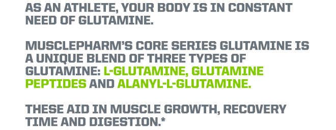 As an athlete, your body is in constant need of glutamine. Musclepharm's core series glutamine is a unique blend of three types of Glutamine: L-Glutamine, Glutamine Peptides and Alanyl-L-Glutamine. These aid in muscle growth, recovery time and digestion.*